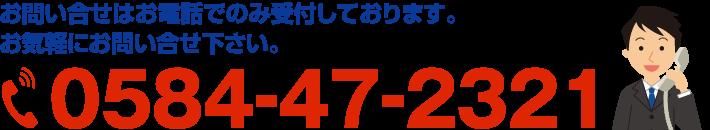 お問い合せはお電話でのみ受付しております。お気軽にお問い合せ下さい。0584-47-2321
